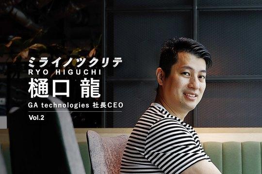 ミライノツクリテ_樋口龍_GA technologies