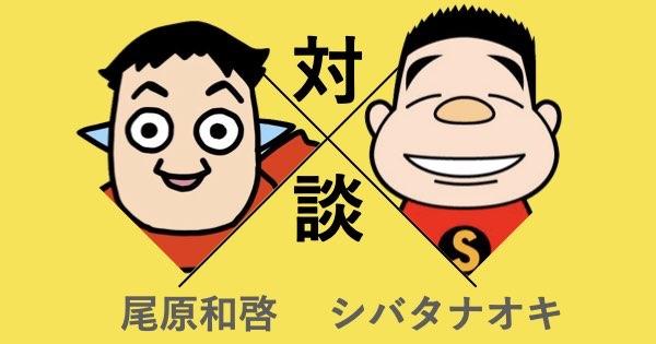 尾原和啓×シバタナオキ対談
