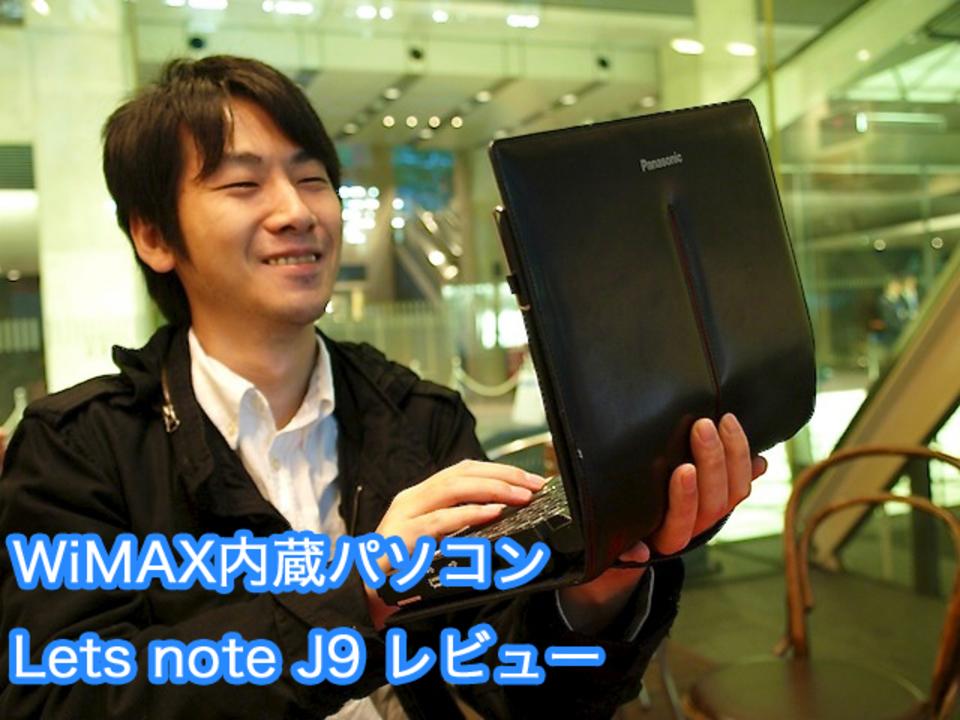 高速軽量頑丈! ノマドワークするならこれ1台でOK! UQ WiMAX内蔵パソコン「Lets note J9」レビュー [PR]