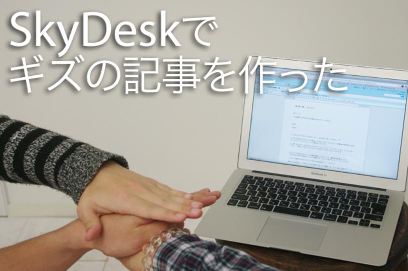 とことん体験レポート この記事ができるまでを全部SkyDeskでやってみたよ!
