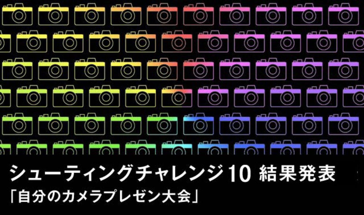 【シューティングチャレンジ 10:大発表】「自分のカメラプレゼン大会」俺の私のカメラを見ろ、優勝&入賞作品はこちら!