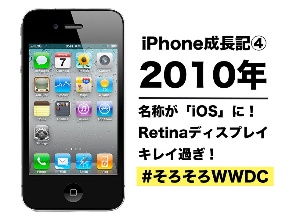 【iPhone成長記④】2010年のiPhone:名称が「iOS」に。Retina(網膜)ディスプレイの美しさよ… #そろそろWWDC