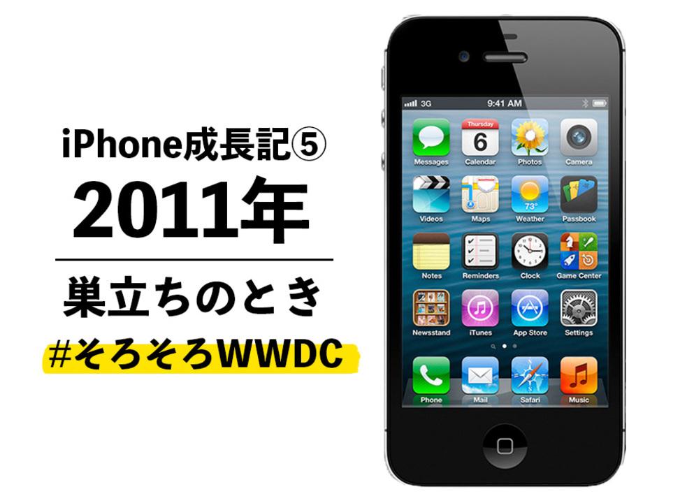 【iPhone成長記⑤】2011年のiPhone:パソコンから巣立つ時がきた #そろそろWWDC