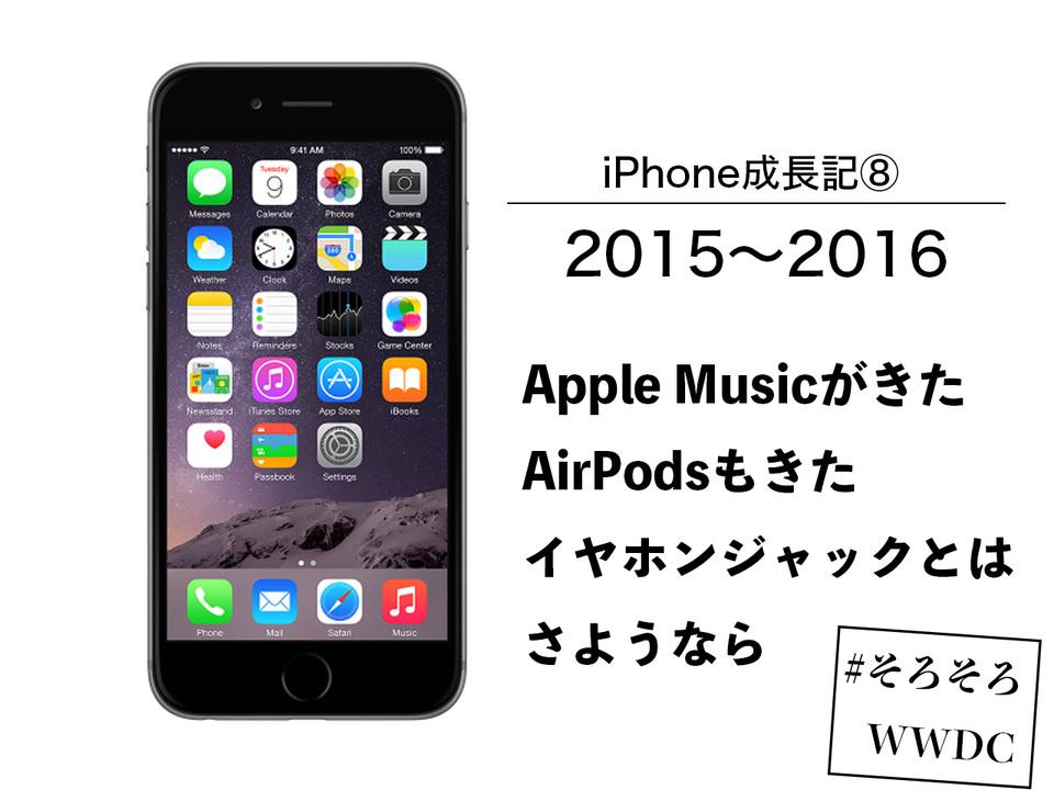 【iPhone成長記⑧】2015〜2016年のiPhone:Apple Musicの登場...そして失われたイヤホンジャック #そろそろWWDC