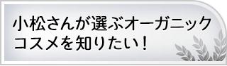 小松さんが選ぶオーガニックコスメを知りたい!