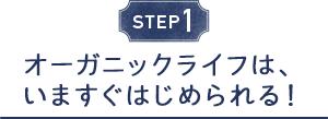 STEP1 オーガニックライフは、いますぐはじめられる!